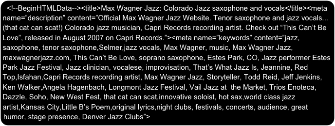 "<!--BeginHTMLData--><title>Max Wagner Jazz: Colorado Jazz saxophone and vocals</title><meta name=""description"" content=""Official Max Wagner Jazz Website. Tenor saxophone and jazz vocals...(that cat can scat!) Colorado jazz musician, Capri Records recording artist. Check out ""This Can't Be Love"", released in August 2007 on Capri Records.""><meta name=""keywords"" content=""jazz, saxophone, tenor saxophone,Selmer,jazz vocals, Max Wagner, music, Max Wagner Jazz, maxwagnerjazz.com, This Can't Be Love, soprano saxophone, Estes Park, CO, Jazz performer Estes Park Jazz Festival, Jazz clinician, vocalese, improvisation, That's What Jazz Is, Jeannine, Red Top,Isfahan,Capri Records recording artist, Max Wagner Jazz, Storyteller, Todd Reid, Jeff Jenkins, Ken Walker,Angela Hagenbach, Longmont Jazz Festival, Vail Jazz at  the Market, Trios Enoteca, Dazzle, Soho, New West Fest, that cat can scat,innovative soloist, hot sax,world class jazz artist,Kansas City,Little B's Poem,original lyrics,night clubs, festivals, concerts, audience, great humor, stage presence, Denver Jazz Clubs"">"